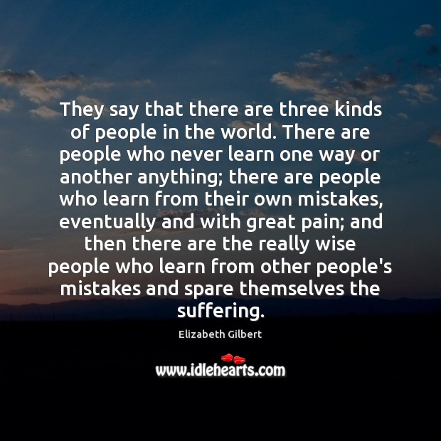 They say that there are three kinds of people in the world. Elizabeth Gilbert Picture Quote