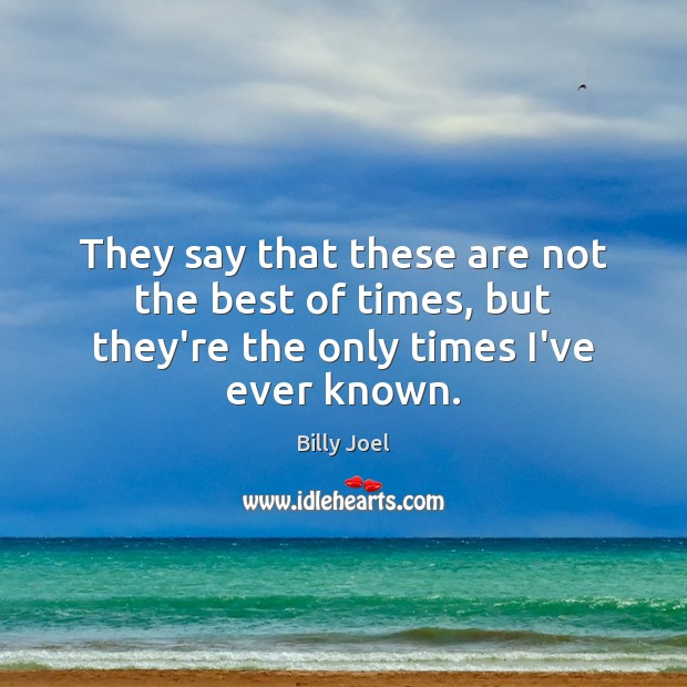 They say that these are not the best of times, but they're the only times I've ever known. Billy Joel Picture Quote