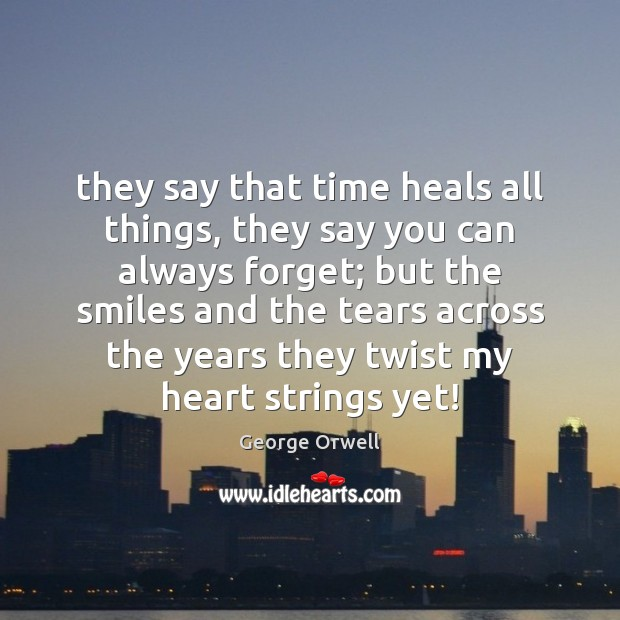 They say that time heals all things, they say you can always George Orwell Picture Quote