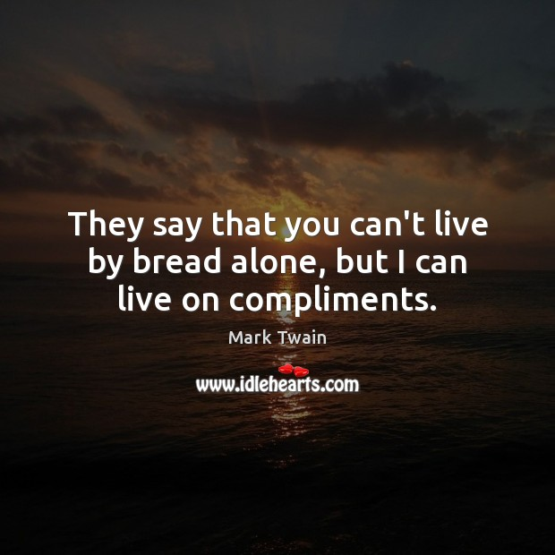 Image, They say that you can't live by bread alone, but I can live on compliments.