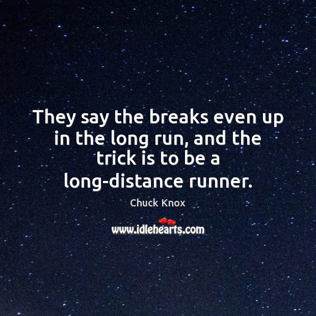 They say the breaks even up in the long run, and the Image