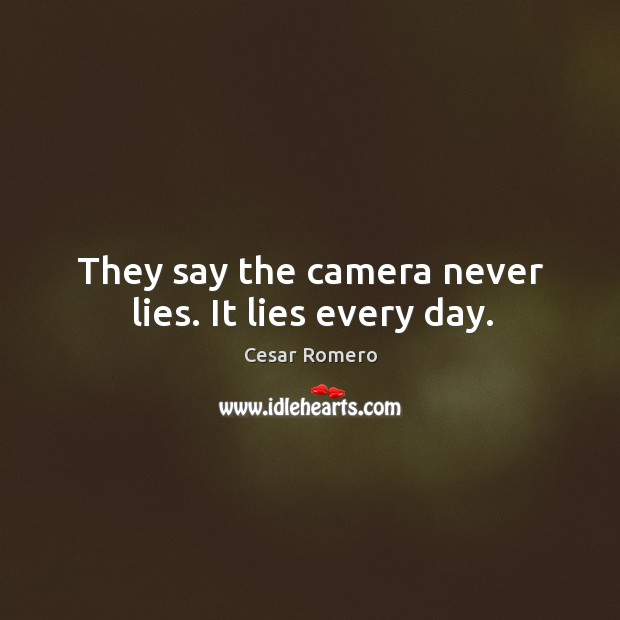 They say the camera never lies. It lies every day. Image