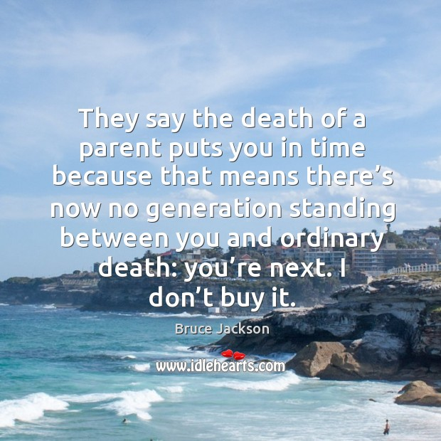 They say the death of a parent puts you in time because that means there's now no generation Image