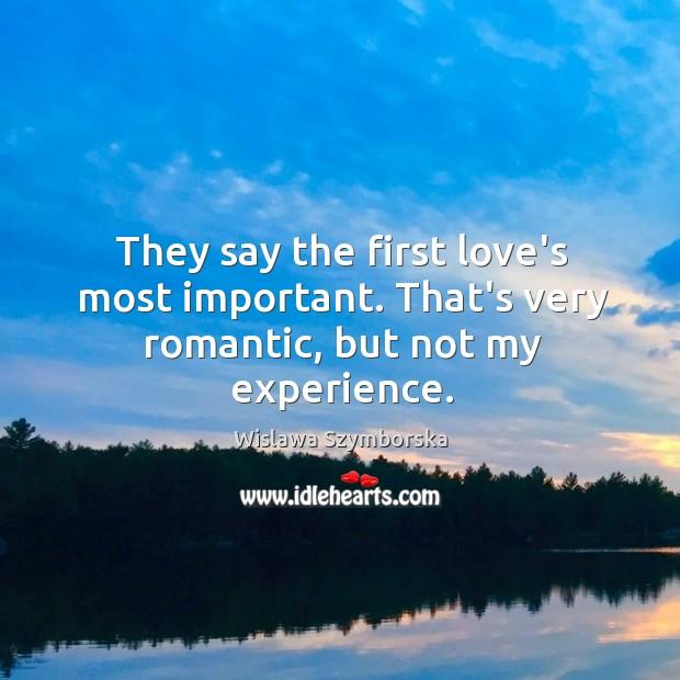 They say the first love's most important. That's very romantic, but not my experience. Wislawa Szymborska Picture Quote