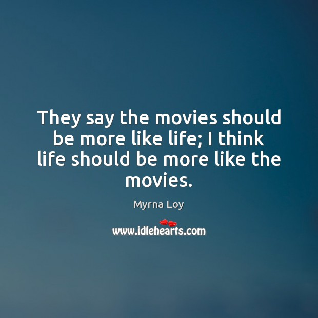 They say the movies should be more like life; I think life should be more like the movies. Myrna Loy Picture Quote