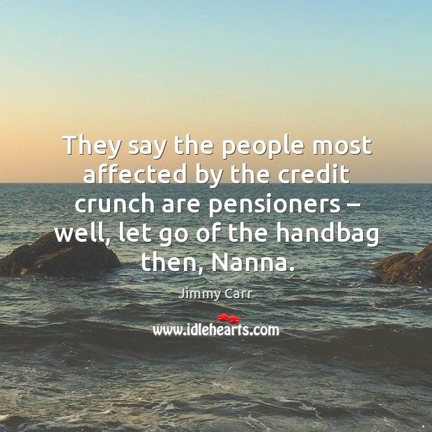 They say the people most affected by the credit crunch are pensioners Image