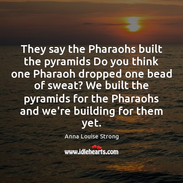 Image, They say the Pharaohs built the pyramids Do you think one Pharaoh