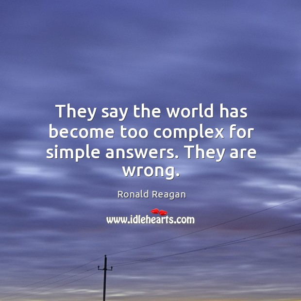 They say the world has become too complex for simple answers. They are wrong. Image