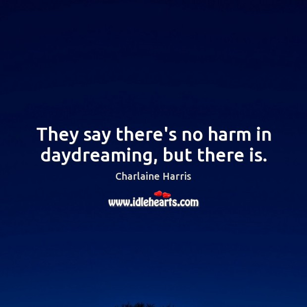 They say there's no harm in daydreaming, but there is. Charlaine Harris Picture Quote