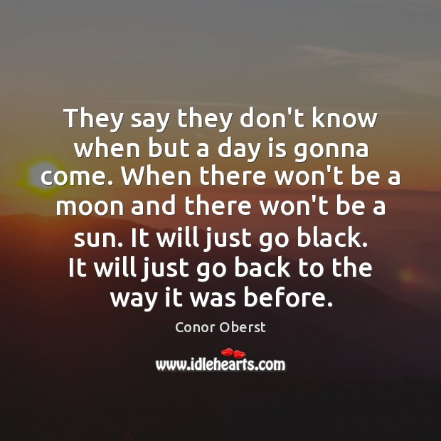 They say they don't know when but a day is gonna come. Conor Oberst Picture Quote