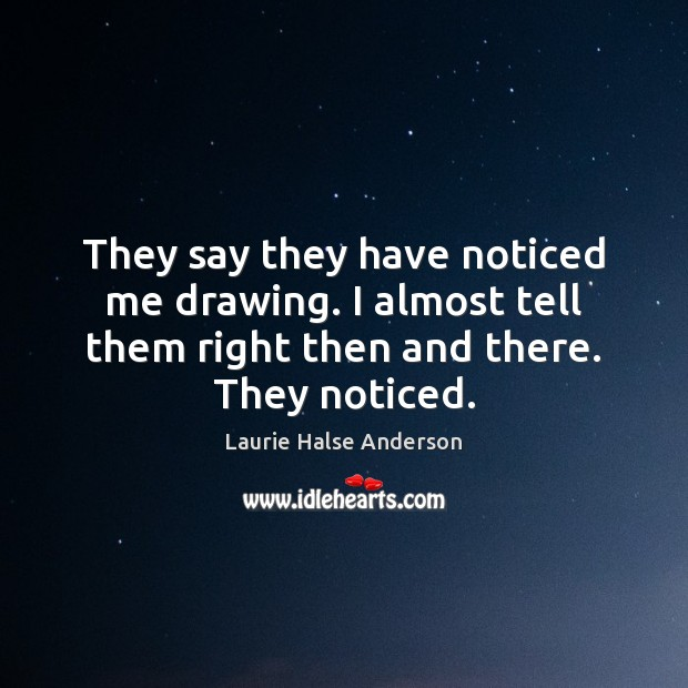 Laurie Halse Anderson Picture Quote image saying: They say they have noticed me drawing. I almost tell them right