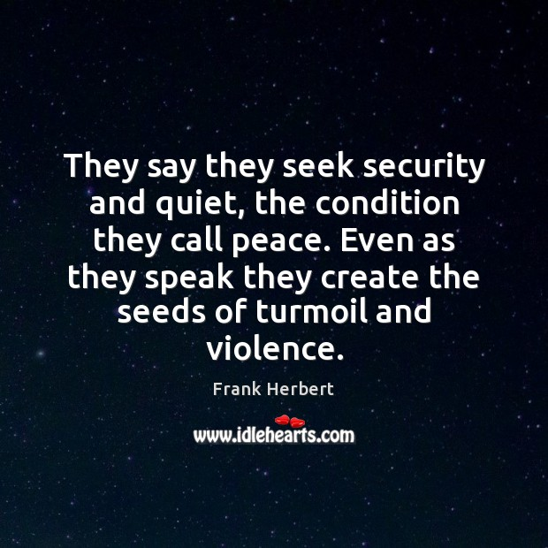 They say they seek security and quiet, the condition they call peace. Image