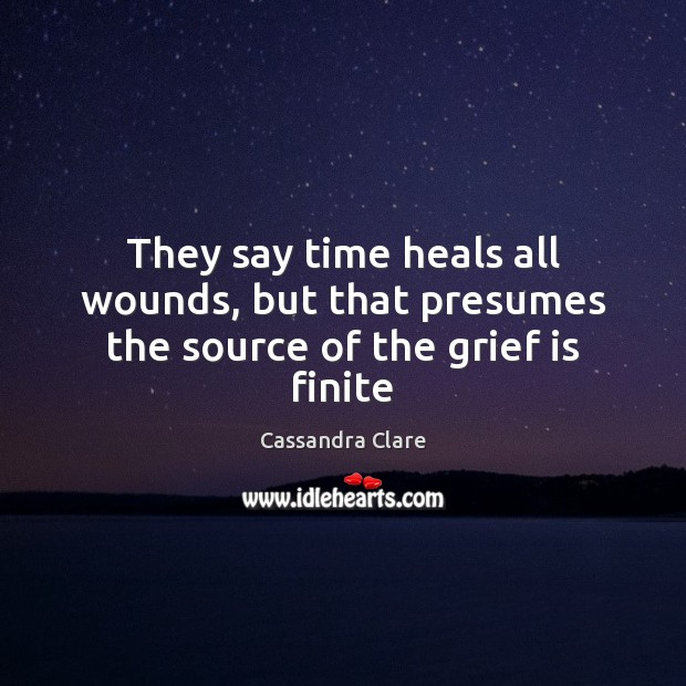 They say time heals all wounds, but that presumes the source of the grief is finite Cassandra Clare Picture Quote