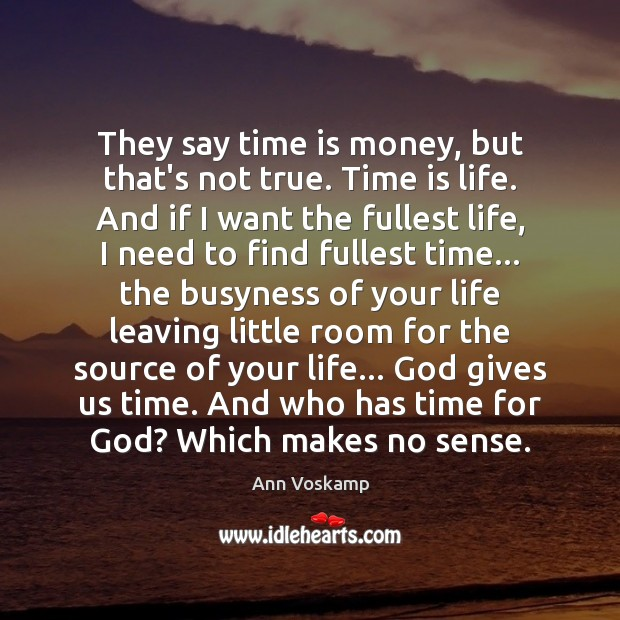 They say time is money, but that's not true. Time is life. God Quotes Image