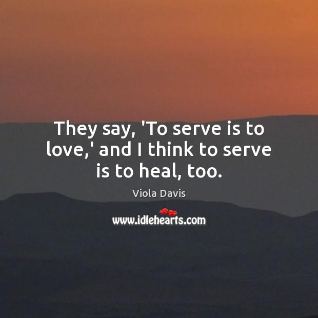 Image, They say, 'To serve is to love,' and I think to serve is to heal, too.