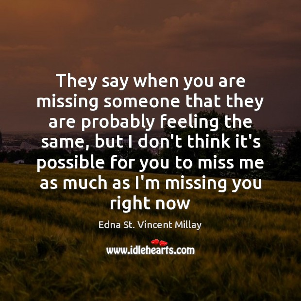 They say when you are missing someone that they are probably feeling Edna St. Vincent Millay Picture Quote