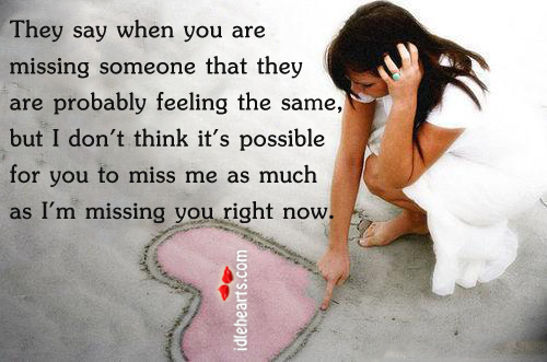 They say when You Are Missing Someone That They Are…