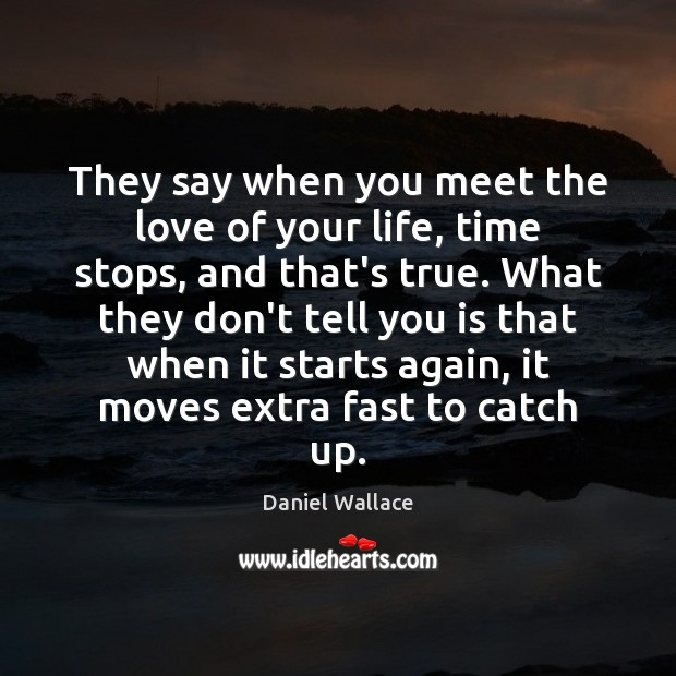 They say when you meet the love of your life, time stops, Daniel Wallace Picture Quote