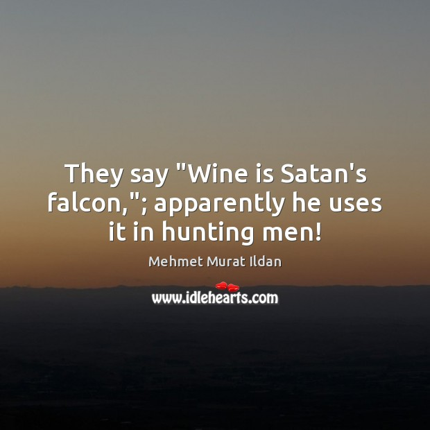 "Image, They say ""Wine is Satan's falcon,""; apparently he uses it in hunting men!"