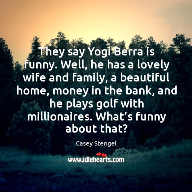 Image, They say yogi berra is funny. Well, he has a lovely wife and family, a beautiful home