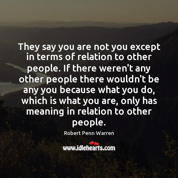 They say you are not you except in terms of relation to Robert Penn Warren Picture Quote
