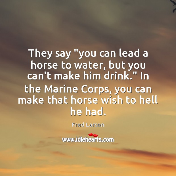 """They say """"you can lead a horse to water, but you can't Image"""