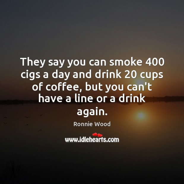 They say you can smoke 400 cigs a day and drink 20 cups of Coffee Quotes Image