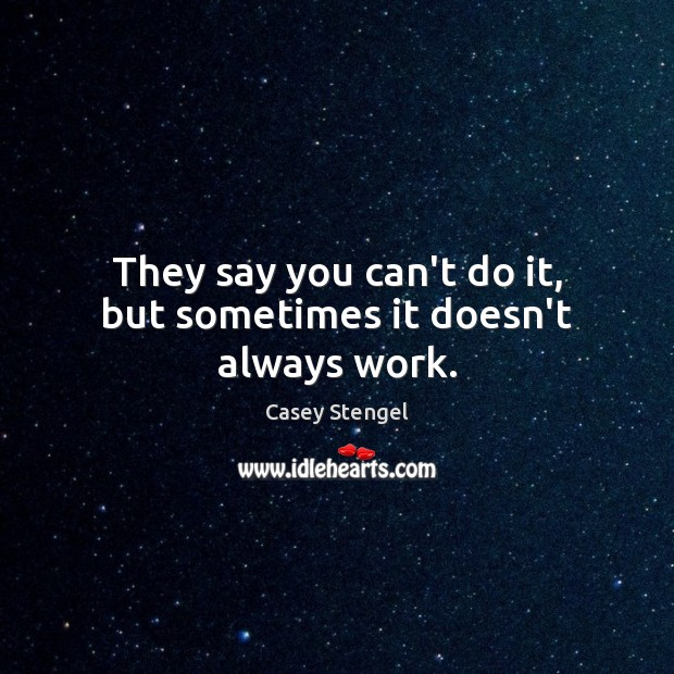 They say you can't do it, but sometimes it doesn't always work. Casey Stengel Picture Quote