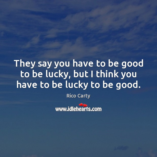 Image, They say you have to be good to be lucky, but I think you have to be lucky to be good.