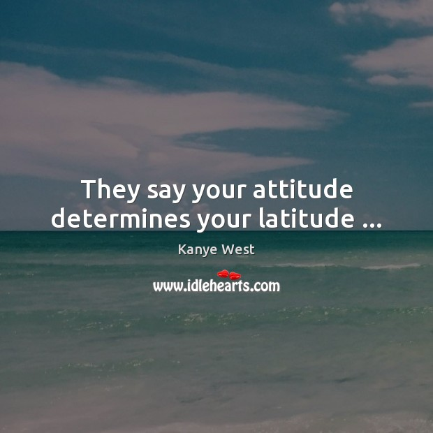 Image, They say your attitude determines your latitude …