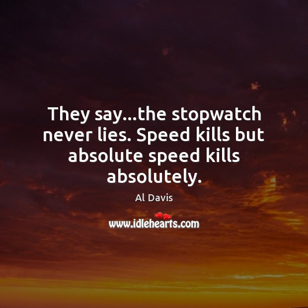 Image, They say…the stopwatch never lies. Speed kills but absolute speed kills absolutely.