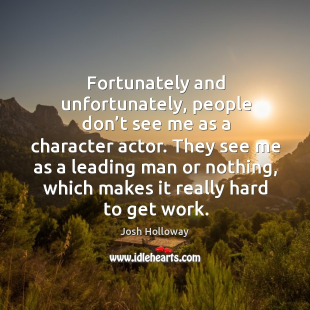 They see me as a leading man or nothing, which makes it really hard to get work. Image