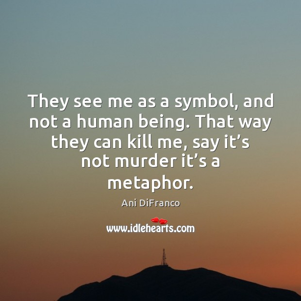 They see me as a symbol, and not a human being. That Ani DiFranco Picture Quote