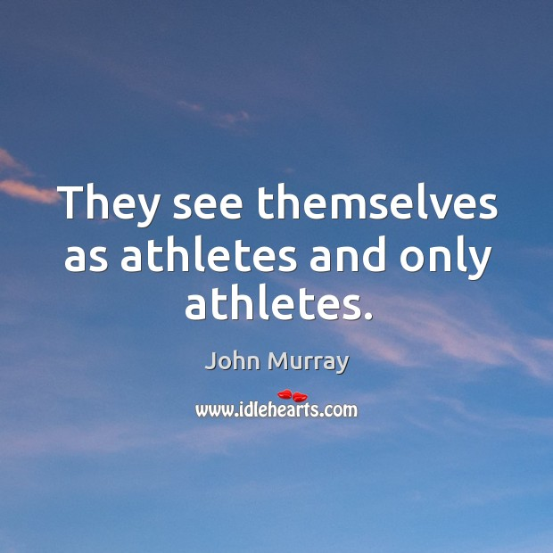 They see themselves as athletes and only athletes. Image