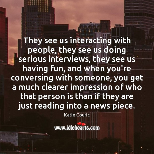 They see us interacting with people, they see us doing serious interviews, Katie Couric Picture Quote