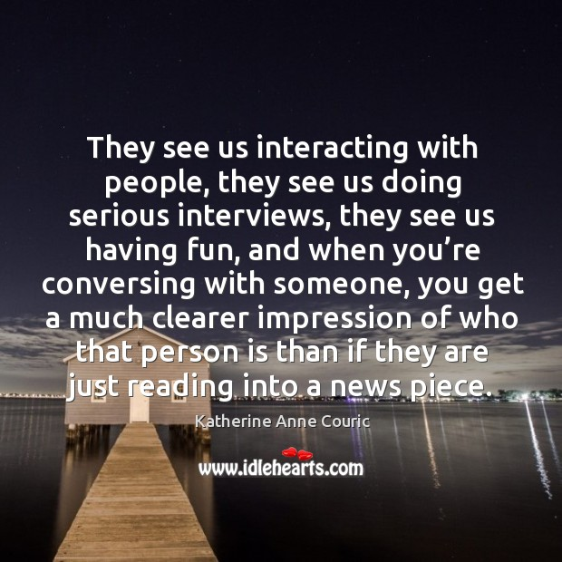 They see us interacting with people, they see us doing serious interviews, they see us having fun Katherine Anne Couric Picture Quote
