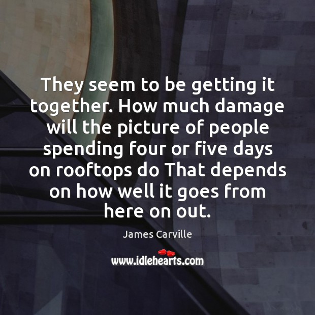 They seem to be getting it together. How much damage will the James Carville Picture Quote