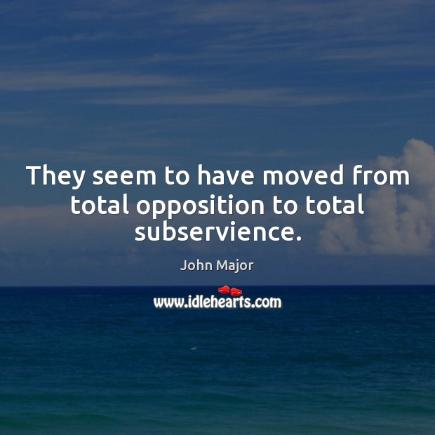 They seem to have moved from total opposition to total subservience. Image