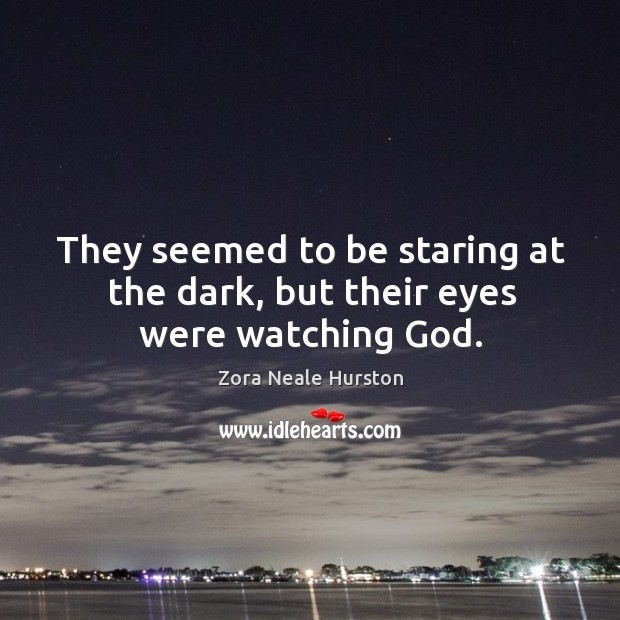 They seemed to be staring at the dark, but their eyes were watching God. Image