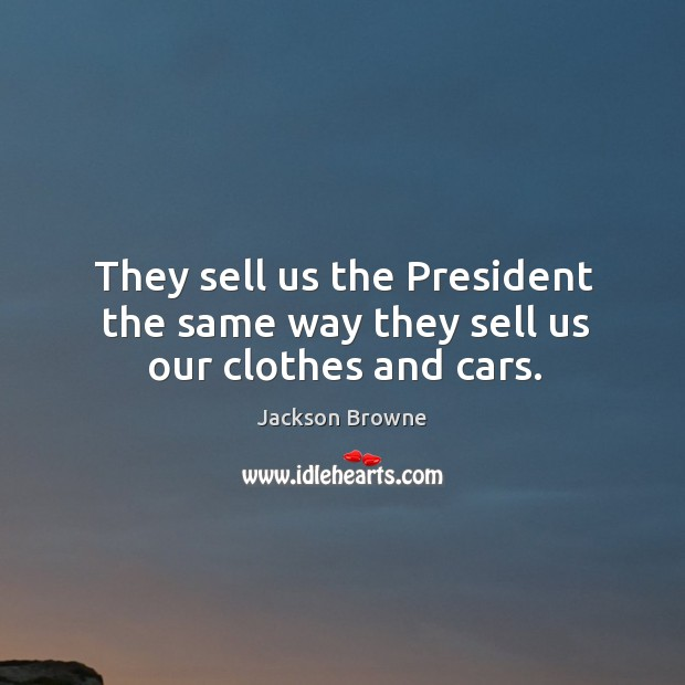 They sell us the President the same way they sell us our clothes and cars. Jackson Browne Picture Quote