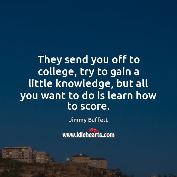 They send you off to college, try to gain a little knowledge, Jimmy Buffett Picture Quote