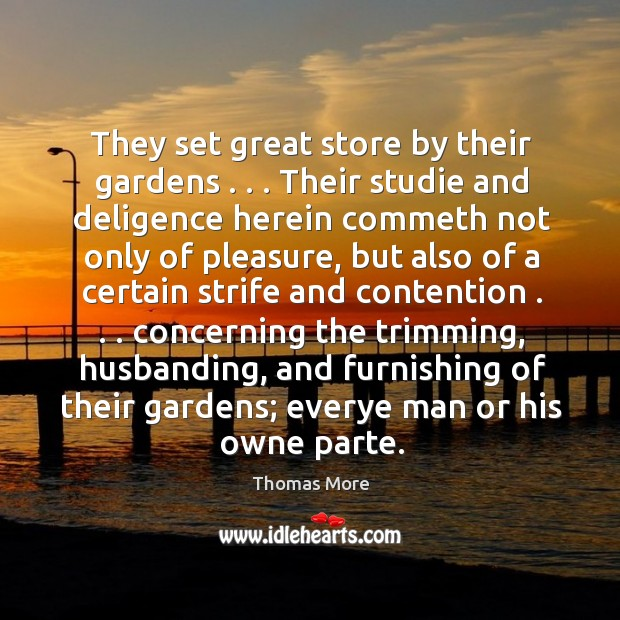 They set great store by their gardens . . . Their studie and deligence herein Thomas More Picture Quote