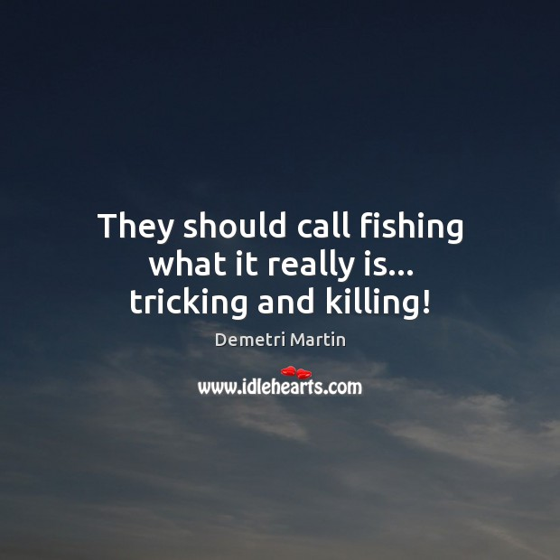 They should call fishing what it really is… tricking and killing! Demetri Martin Picture Quote