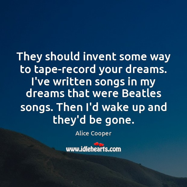 Image, They should invent some way to tape-record your dreams. I've written songs