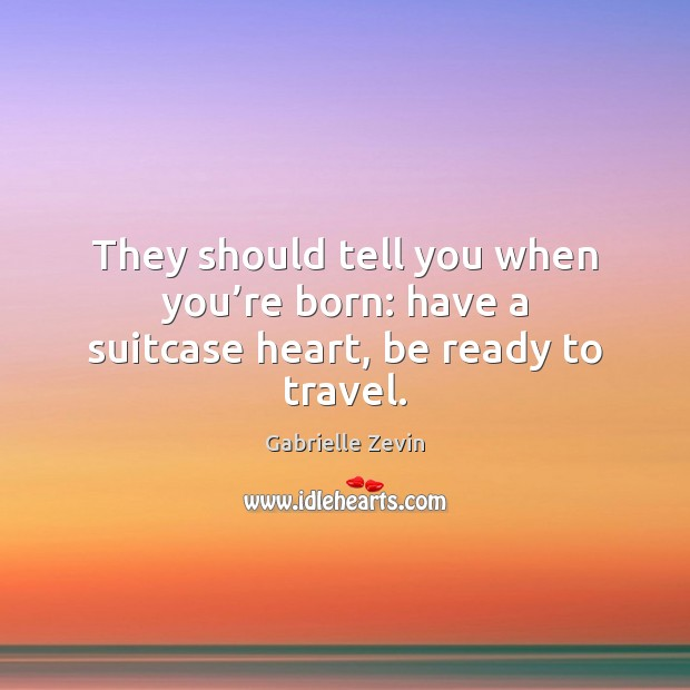 They should tell you when you're born: have a suitcase heart, be ready to travel. Gabrielle Zevin Picture Quote