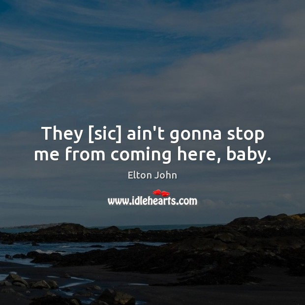 They [sic] ain't gonna stop me from coming here, baby. Elton John Picture Quote