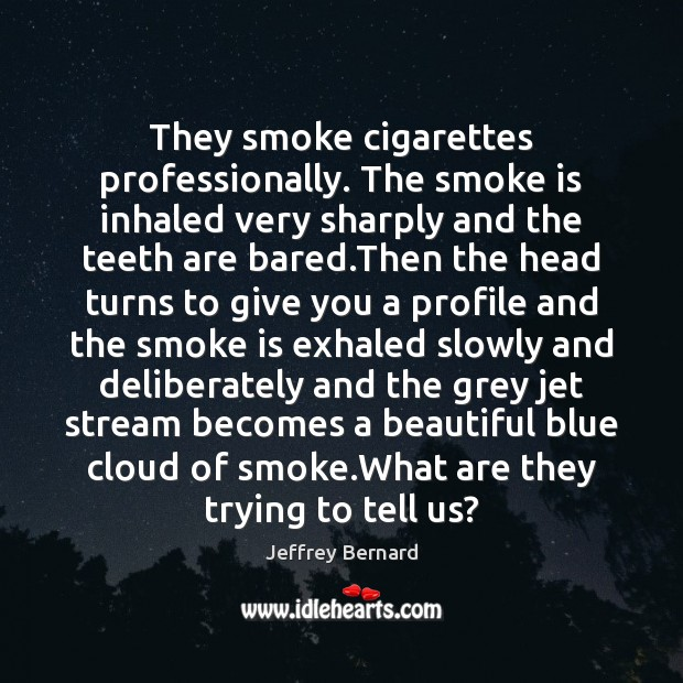 They smoke cigarettes professionally. The smoke is inhaled very sharply and the Image