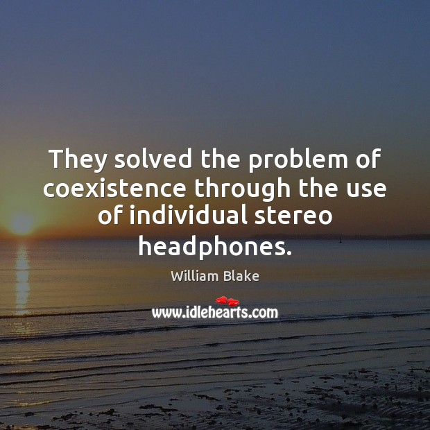 They solved the problem of coexistence through the use of individual stereo headphones. Coexistence Quotes Image