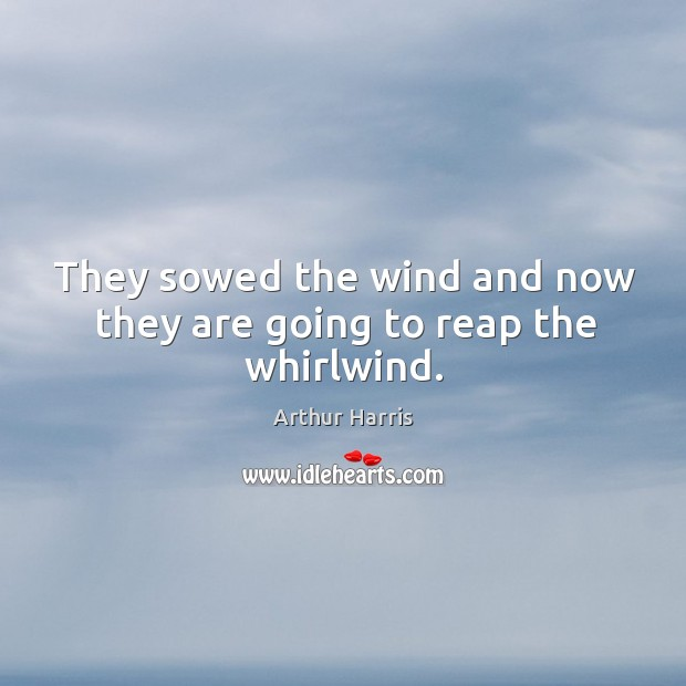 Image, They sowed the wind and now they are going to reap the whirlwind.