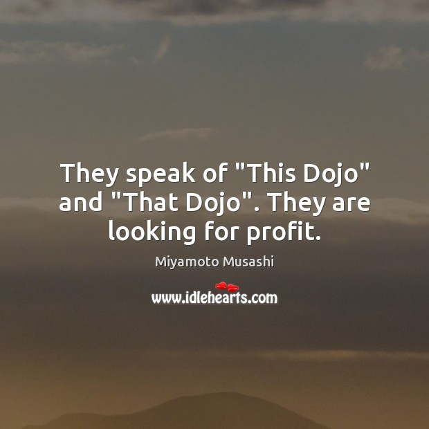 """They speak of """"This Dojo"""" and """"That Dojo"""". They are looking for profit. Miyamoto Musashi Picture Quote"""